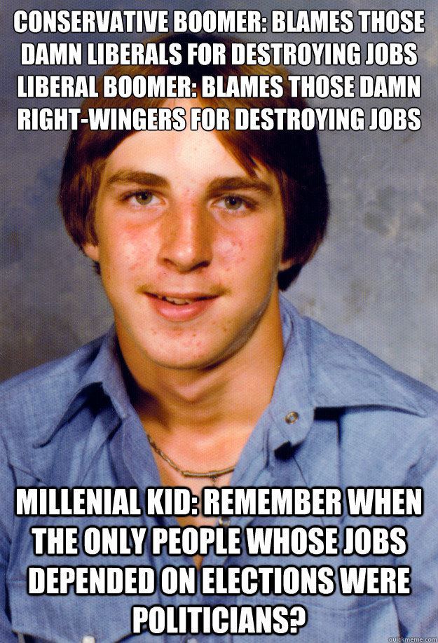 Conservative Boomer: Blames those damn liberals for destroying jobs Liberal Boomer: blames those damn right-wingers for destroying jobs Millenial kid: Remember when the only people whose jobs depended on elections were politicians? - Conservative Boomer: Blames those damn liberals for destroying jobs Liberal Boomer: blames those damn right-wingers for destroying jobs Millenial kid: Remember when the only people whose jobs depended on elections were politicians?  Old Economy Steven