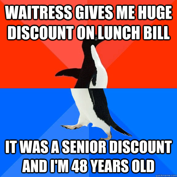 Waitress gives me huge discount on lunch bill It was a senior discount and I'm 48 years old - Waitress gives me huge discount on lunch bill It was a senior discount and I'm 48 years old  Socially Awesome Awkward Penguin