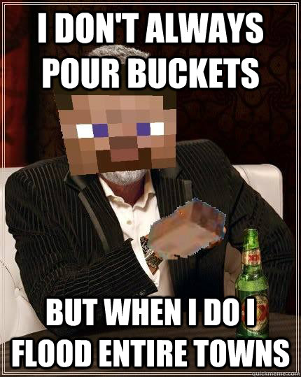 I don't always pour buckets But when I do I flood entire towns