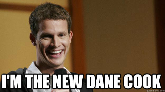 I'm the new Dane Cook  Daniel Tosh