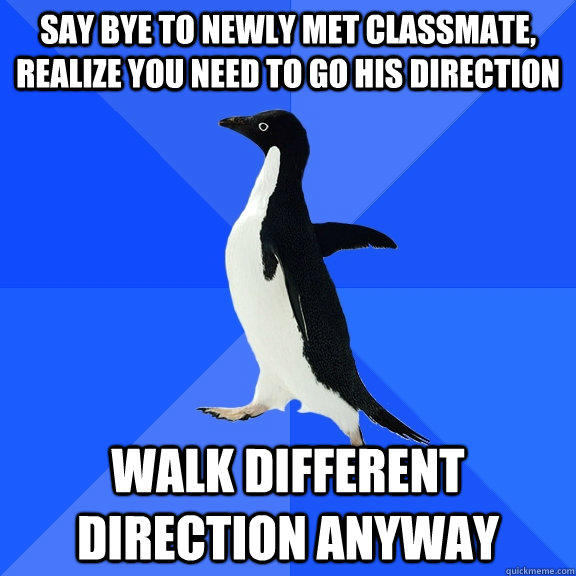 say bye to newly met classmate, realize you need to go his direction walk different direction anyway - say bye to newly met classmate, realize you need to go his direction walk different direction anyway  Socially Awkward Penguin