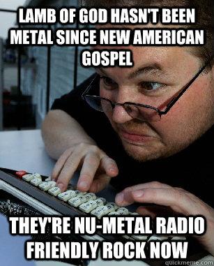 LAMB OF GOD HASN'T BEEN METAL SINCE NEW AMERICAN GOSPEL THEY'RE NU-METAL RADIO FRIENDLY ROCK NOW