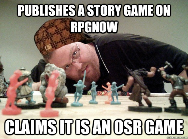 Publishes a story game on rpgnow Claims it is an OSR game  Scumbag Dungeons and Dragons Player