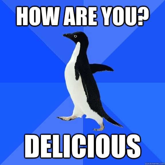 How are you? delicious - How are you? delicious  Socially Awkward Penguin