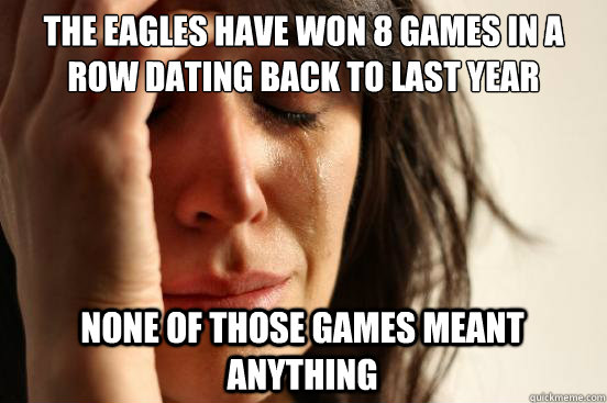 The eagles have won 8 games in a row dating back to last year none of those games meant anything - The eagles have won 8 games in a row dating back to last year none of those games meant anything  First World Problems