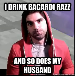 I drink bacardi razz and so does my husband - I drink bacardi razz and so does my husband  Manly Man Bdubs