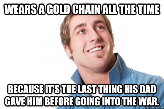 Wears a gold chain all the time because it's the last thing his dad
