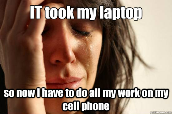 IT took my laptop so now I have to do all my work on my cell phone - IT took my laptop so now I have to do all my work on my cell phone  First World Problems