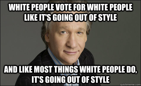 WHITE PEOPLE VOTE FOR WHITE PEOPLE LIKE IT'S GOING OUT OF STYLE AND LIKE MOST THINGS WHITE PEOPLE DO, IT'S GOING OUT OF STYLE - WHITE PEOPLE VOTE FOR WHITE PEOPLE LIKE IT'S GOING OUT OF STYLE AND LIKE MOST THINGS WHITE PEOPLE DO, IT'S GOING OUT OF STYLE  Misc
