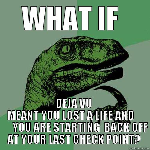 Just think about it - WHAT IF  DEJA VU MEANT YOU LOST A LIFE AND          YOU ARE STARTING  BACK OFF AT YOUR LAST CHECK POINT? Philosoraptor