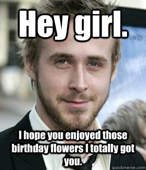Hey girl. I hope you enjoyed those birthday flowers I totally got you.  - Hey girl. I hope you enjoyed those birthday flowers I totally got you.   Misc