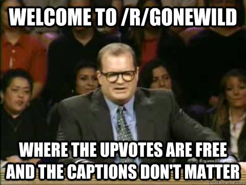 welcome to /r/gonewild where the upvotes are free and the captions don't matter