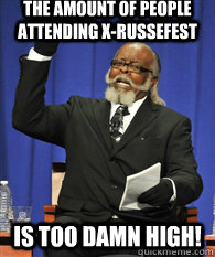 the amount of people attending x-russefest is TOO DAMN HIGH!