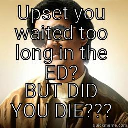 UPSET YOU WAITED TOO LONG IN THE ED? BUT DID YOU DIE??? Mr Chow