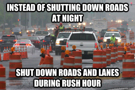 Instead of shutting down roads at night Shut down roads and lanes during rush hour