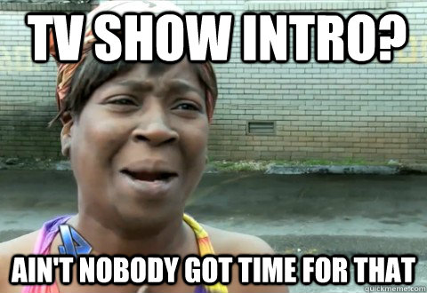 Tv show Intro? Ain't Nobody Got Time for that