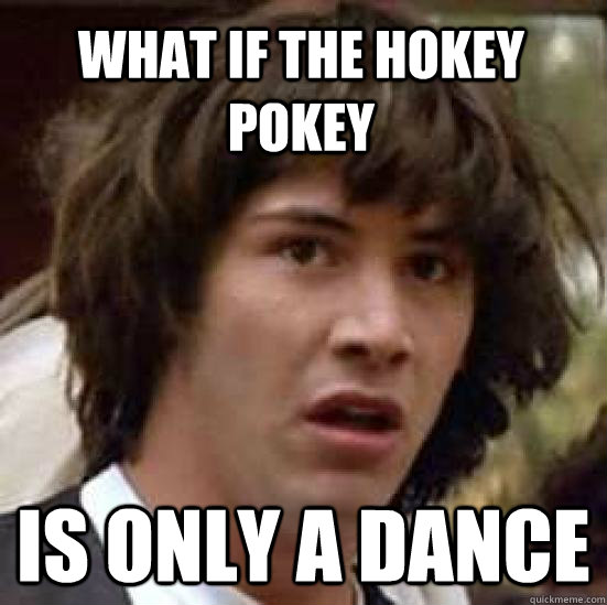 what if the hokey pokey is only a dance - what if the hokey pokey is only a dance  conspiracy keanu