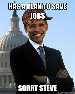 has a plan to save jobs sorry steve - has a plan to save jobs sorry steve  Scumbag Obama