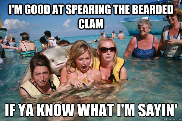 Im Good At Spearing The Bearded Clam If Ya Know What Im Sayin
