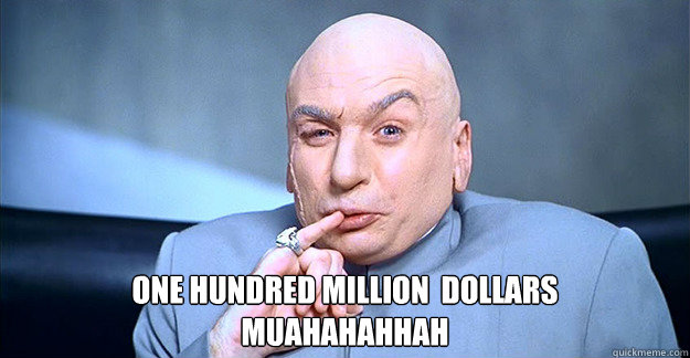 One hundred million  dollars muahahahhah
