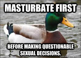 masturbate first before making questionable sexual decisions.