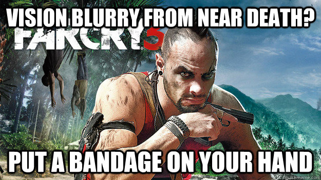 Vision blurry from near death? Put a bandage on your hand - Vision blurry from near death? Put a bandage on your hand  Far Cry 3 Logic