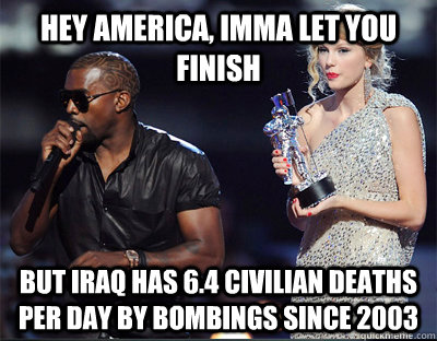 hey america, imma let you finish But iraq has 6.4 civilian deaths per day by bombings since 2003 - hey america, imma let you finish But iraq has 6.4 civilian deaths per day by bombings since 2003  Imma let you finish