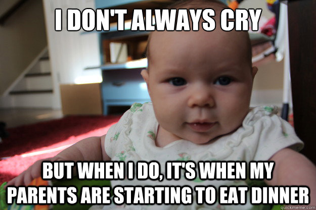 I don't always cry but when I do, it's when my parents are starting to eat dinner - I don't always cry but when I do, it's when my parents are starting to eat dinner  Most interesting newborn