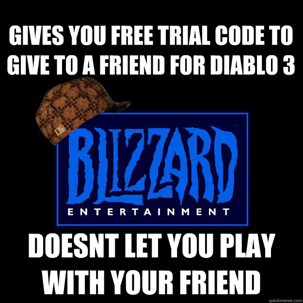 gives you free trial code to give to a friend for diablo 3 doesnt let you play with your friend - gives you free trial code to give to a friend for diablo 3 doesnt let you play with your friend  Scumbag blizzard