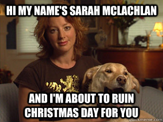 Hi my name's Sarah Mclachlan And I'm about to ruin Christmas day for you
