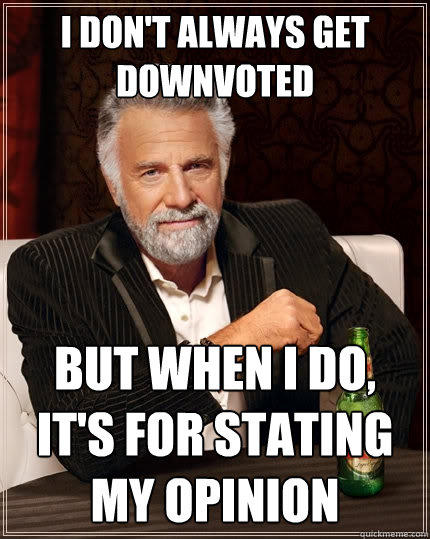 I don't always get downvoted But when i do, it's for stating my opinion - I don't always get downvoted But when i do, it's for stating my opinion  The Most Interesting Man In The World
