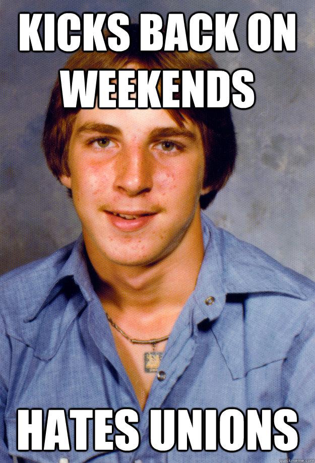 Kicks back on weekends Hates Unions - Kicks back on weekends Hates Unions  Old Economy Steven