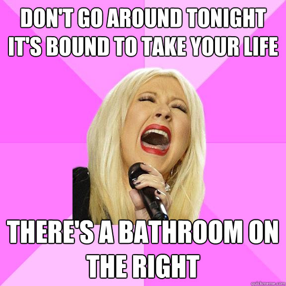 Don't go around tonight It's bound to take your life There's a bathroom on the right - Don't go around tonight It's bound to take your life There's a bathroom on the right  Wrong Lyrics Christina