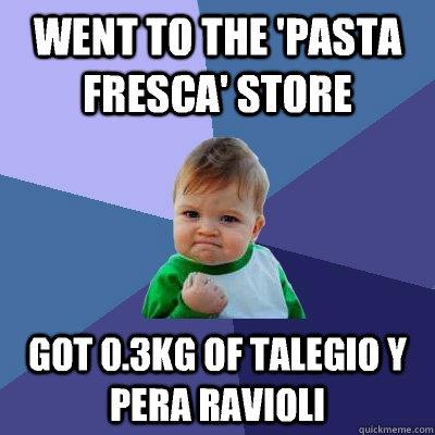 Went to the 'Pasta Fresca' Store Got 0.3KG of Talegio y Pera Ravioli  Success Kid