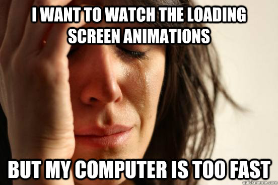 I WANT TO WATCH THE LOADING SCREEN ANIMATIONS But MY COMPUTER IS TOO FAST - I WANT TO WATCH THE LOADING SCREEN ANIMATIONS But MY COMPUTER IS TOO FAST  First World Problems