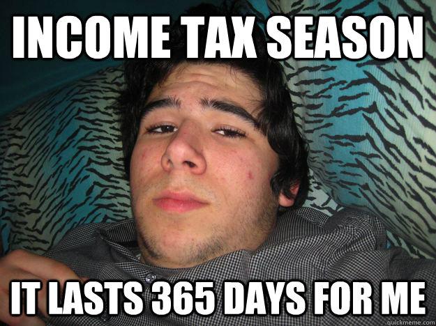d4cdffb96491153df9b5230bcc603855e95ae7d402dd33867b4a5484e3095466 income tax season it lasts 365 days for me rich douche quickmeme