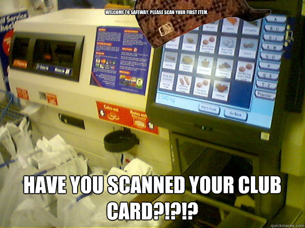 Welcome to Safeway, please scan your first item. HAVE YOU SCANNED YOUR CLUB CARD?!?!?  Scumbag Self Checkout