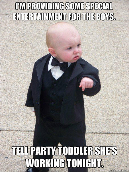 I'm providing some special entertainment for the boys. Tell Party Toddler she's working tonight.  Baby Godfather