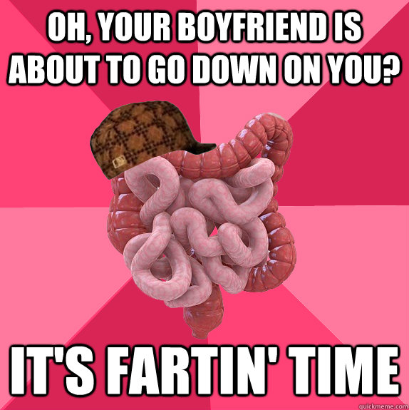 Oh, your boyfriend is about to go down on you? It's fartin' time