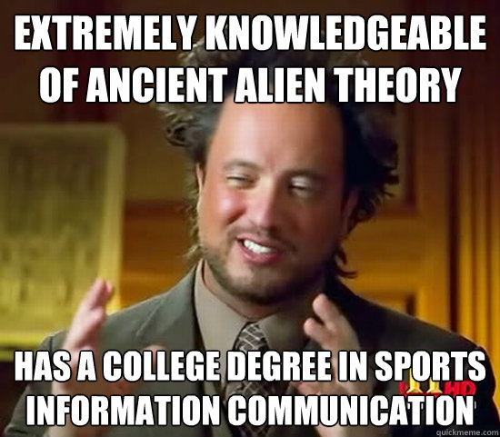 Extremely knowledgeable of ancient alien theory has a college degree in sports information communication - Extremely knowledgeable of ancient alien theory has a college degree in sports information communication  Ancient Aliens