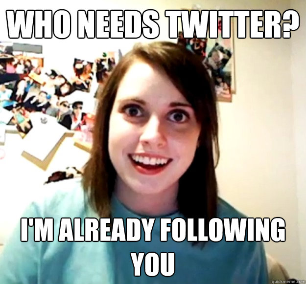 who needs twitter? i'm already following you - who needs twitter? i'm already following you  Overly Attached Girlfriend