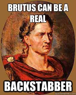 Brutus Can Be A Real Backstabber Freshman Julius Caesar Quickmeme