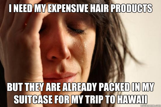 I need my expensive hair products but they are already packed in my suitcase for my trip to Hawaii   - I need my expensive hair products but they are already packed in my suitcase for my trip to Hawaii    First World Problems