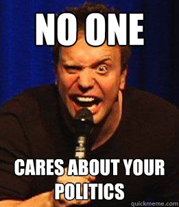 No One Cares About Your Politics