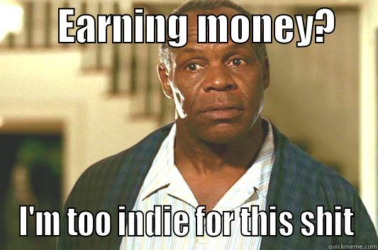 EARNING MONEY?      I'M TOO INDIE FOR THIS SHIT Glover getting old