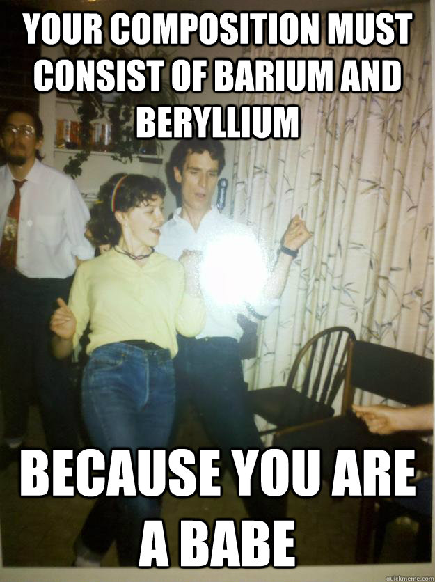 Your composition must consist of barium and beryllium Because you are a babe