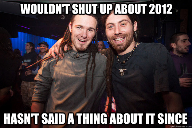 wouldn't shut up about 2012 hasn't said a thing about it since  Cool Psytrance Bros