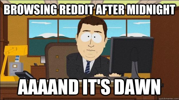 Browsing Reddit after midnight Aaaand it's dawn - Browsing Reddit after midnight Aaaand it's dawn  aaaand its gone