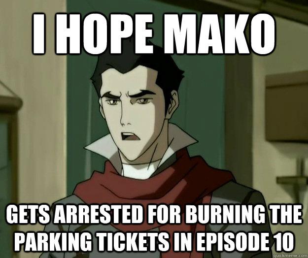 I hope mako gets arrested for burning the parking tickets in episode 10  i hope mako