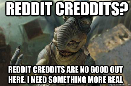 Reddit Creddits? Reddit creddits are no good out here. I need something more real
